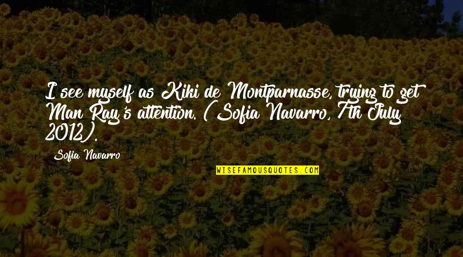 Attention To Love Quotes By Sofia Navarro: I see myself as Kiki de Montparnasse, trying