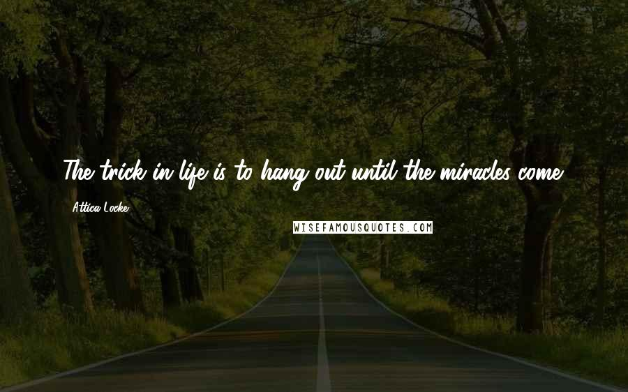 Attica Locke quotes: The trick in life is to hang out until the miracles come.