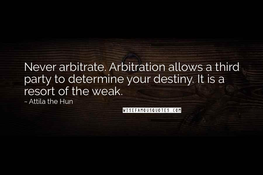 Attila The Hun quotes: Never arbitrate. Arbitration allows a third party to determine your destiny. It is a resort of the weak.