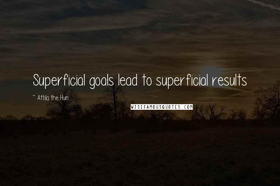 Attila The Hun quotes: Superficial goals lead to superficial results