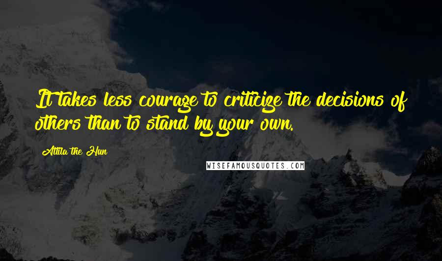 Attila The Hun quotes: It takes less courage to criticize the decisions of others than to stand by your own.
