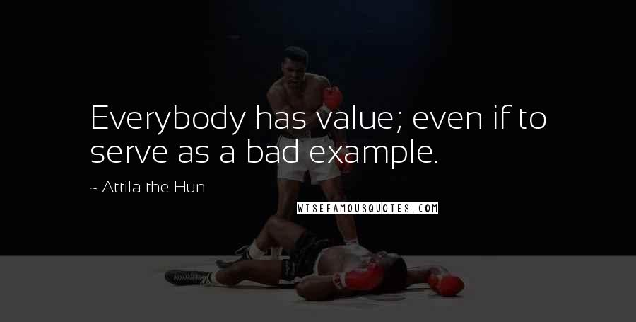 Attila The Hun quotes: Everybody has value; even if to serve as a bad example.