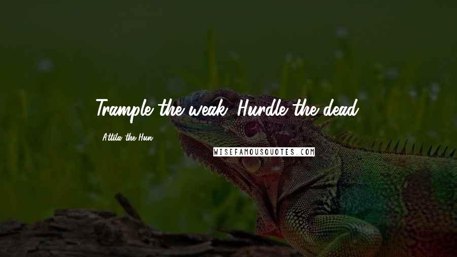 Attila The Hun quotes: Trample the weak. Hurdle the dead.