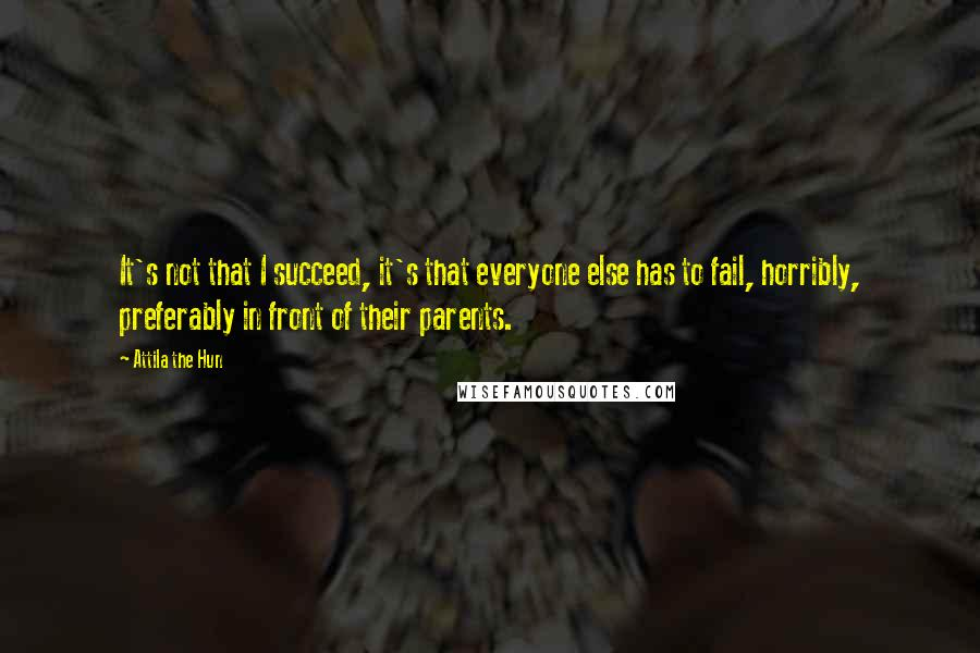 Attila The Hun quotes: It's not that I succeed, it's that everyone else has to fail, horribly, preferably in front of their parents.