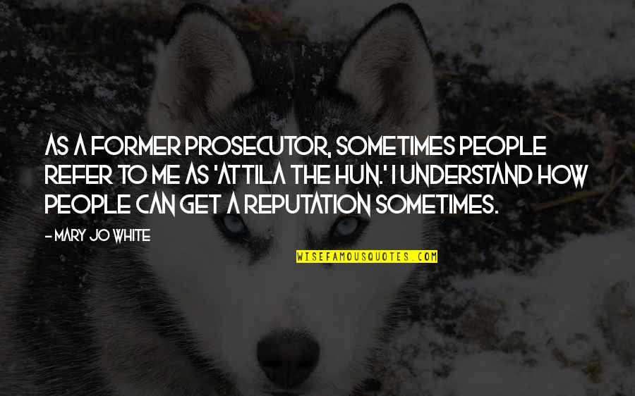 Attila The Hun Quotes By Mary Jo White: As a former prosecutor, sometimes people refer to