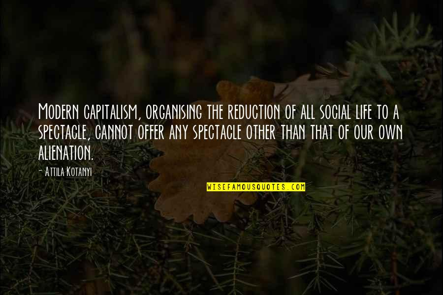 Attila's Quotes By Attila Kotanyi: Modern capitalism, organising the reduction of all social
