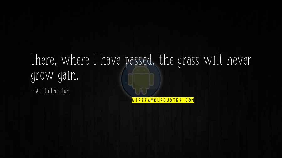 Attila's Quotes By Attila The Hun: There, where I have passed, the grass will
