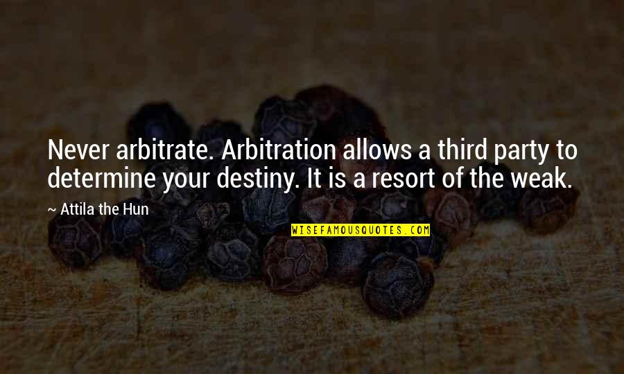 Attila's Quotes By Attila The Hun: Never arbitrate. Arbitration allows a third party to