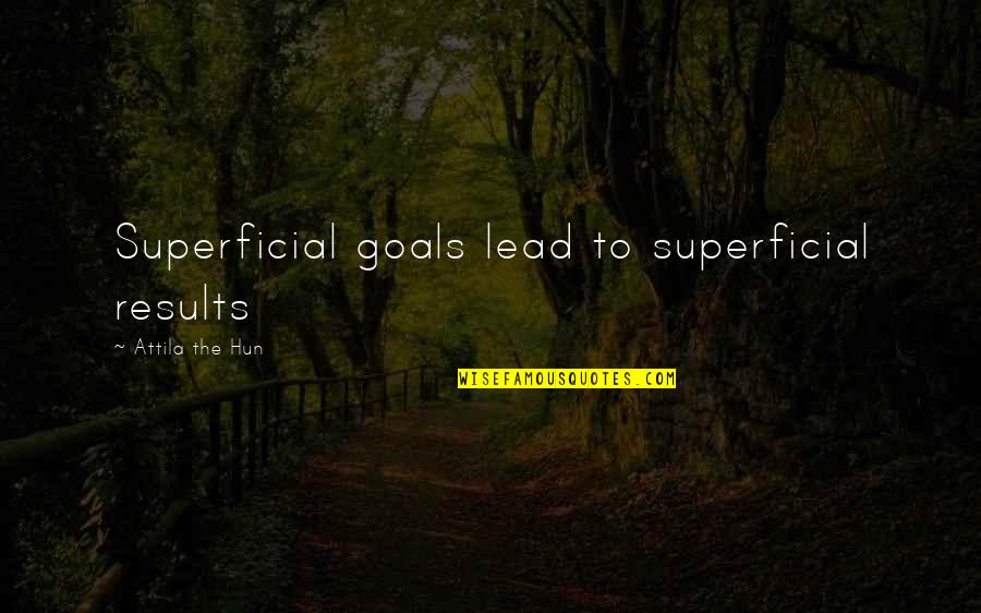 Attila's Quotes By Attila The Hun: Superficial goals lead to superficial results