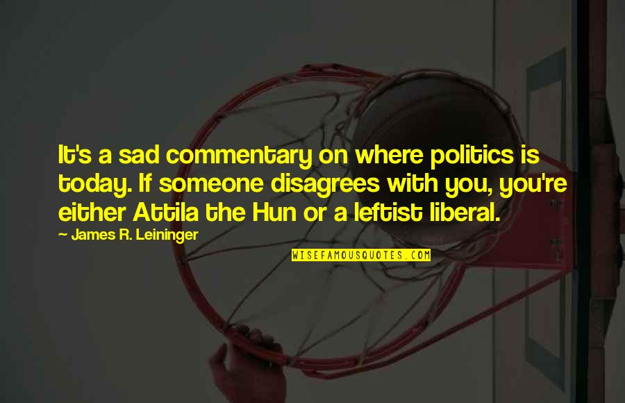 Attila's Quotes By James R. Leininger: It's a sad commentary on where politics is