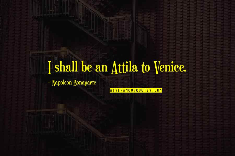 Attila's Quotes By Napoleon Bonaparte: I shall be an Attila to Venice.
