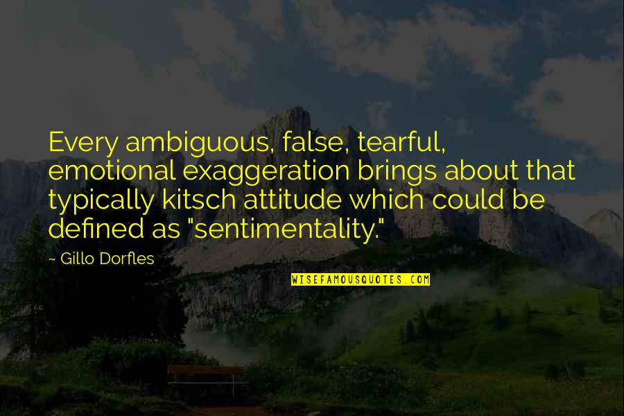 Attitude Defined Quotes By Gillo Dorfles: Every ambiguous, false, tearful, emotional exaggeration brings about