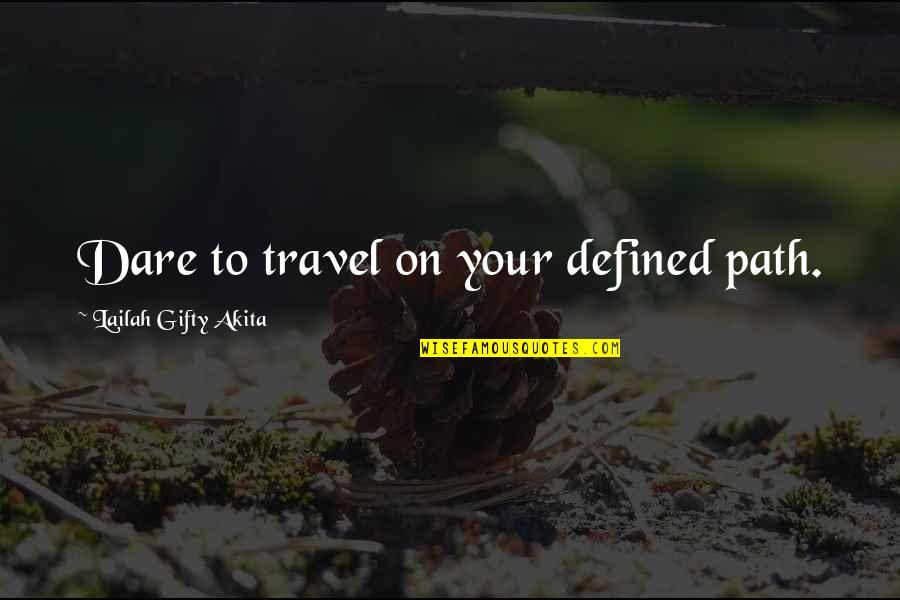 Attitude Defined Quotes By Lailah Gifty Akita: Dare to travel on your defined path.