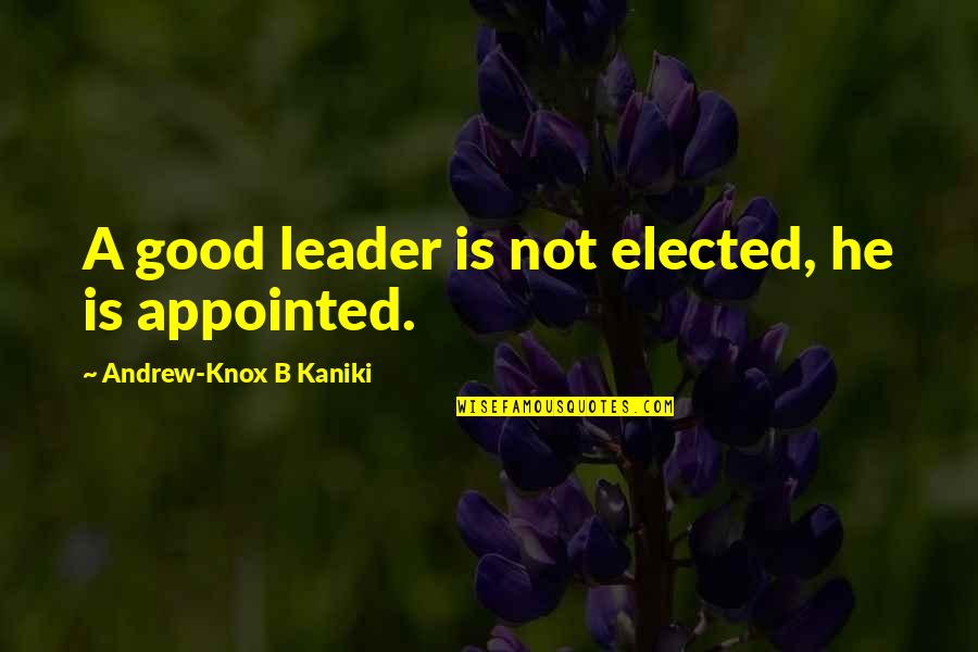 Attitude Is Not Good Quotes By Andrew-Knox B Kaniki: A good leader is not elected, he is