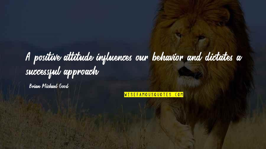 Attitude Is Not Good Quotes By Brian Michael Good: A positive attitude influences our behavior and dictates