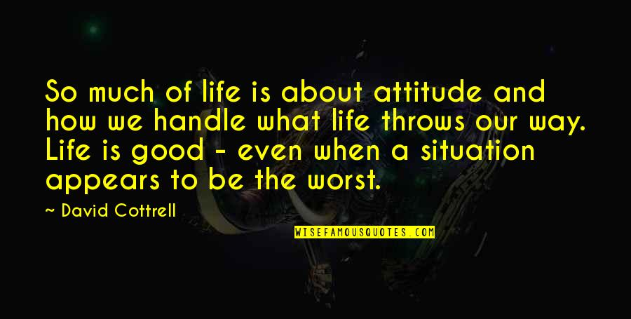 Attitude Is Not Good Quotes By David Cottrell: So much of life is about attitude and
