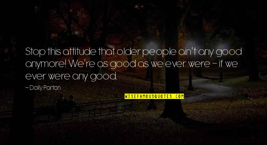 Attitude Is Not Good Quotes By Dolly Parton: Stop this attitude that older people ain't any