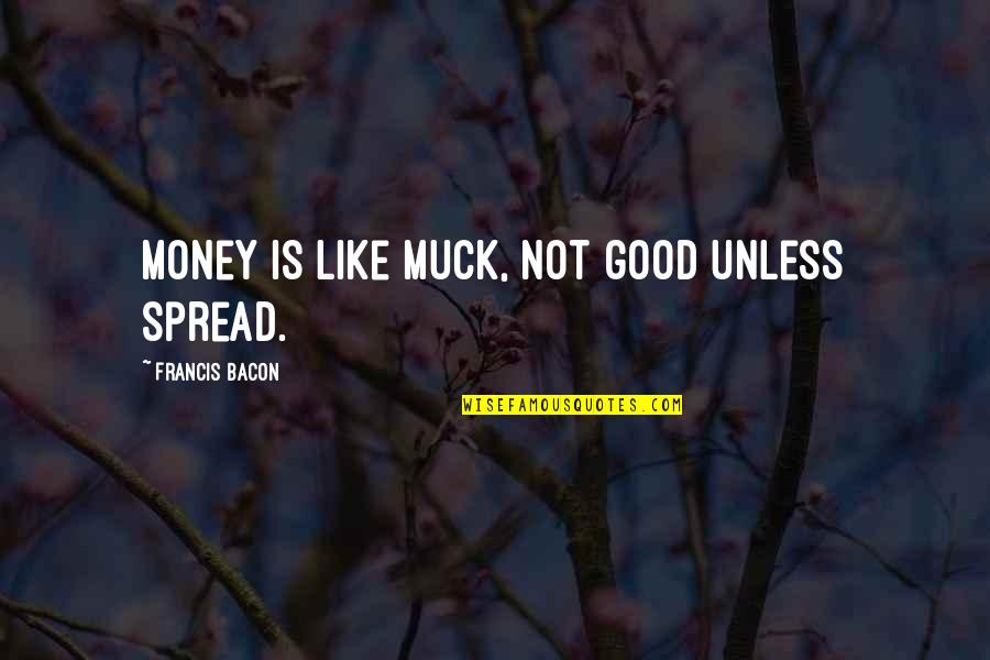 Attitude Is Not Good Quotes By Francis Bacon: Money is like muck, not good unless spread.