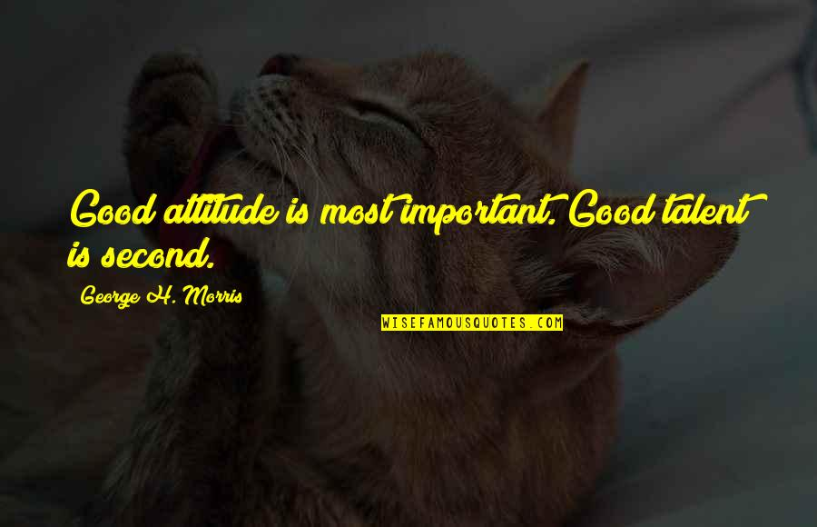 Attitude Is Not Good Quotes By George H. Morris: Good attitude is most important. Good talent is