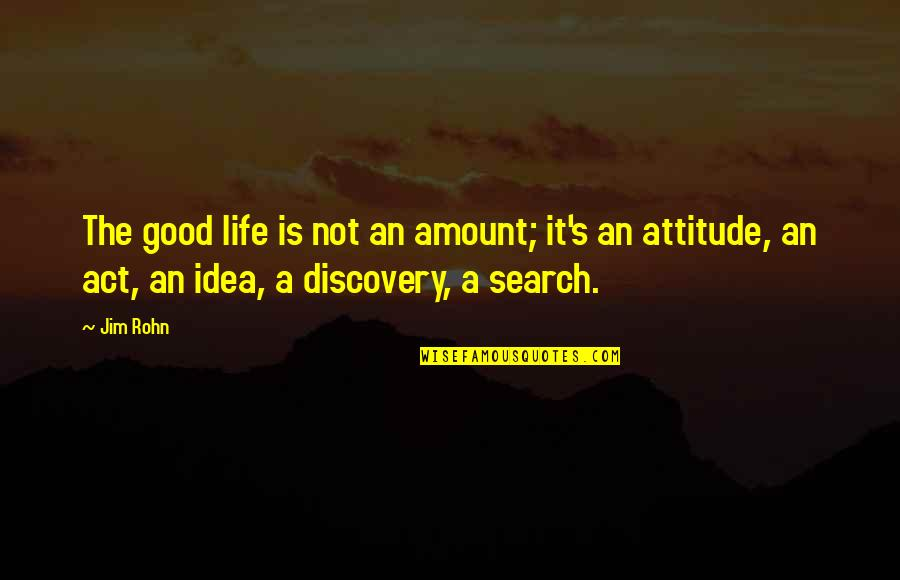 Attitude Is Not Good Quotes By Jim Rohn: The good life is not an amount; it's