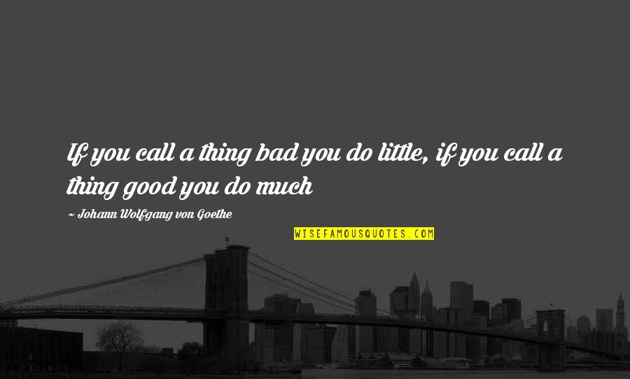 Attitude Is Not Good Quotes By Johann Wolfgang Von Goethe: If you call a thing bad you do