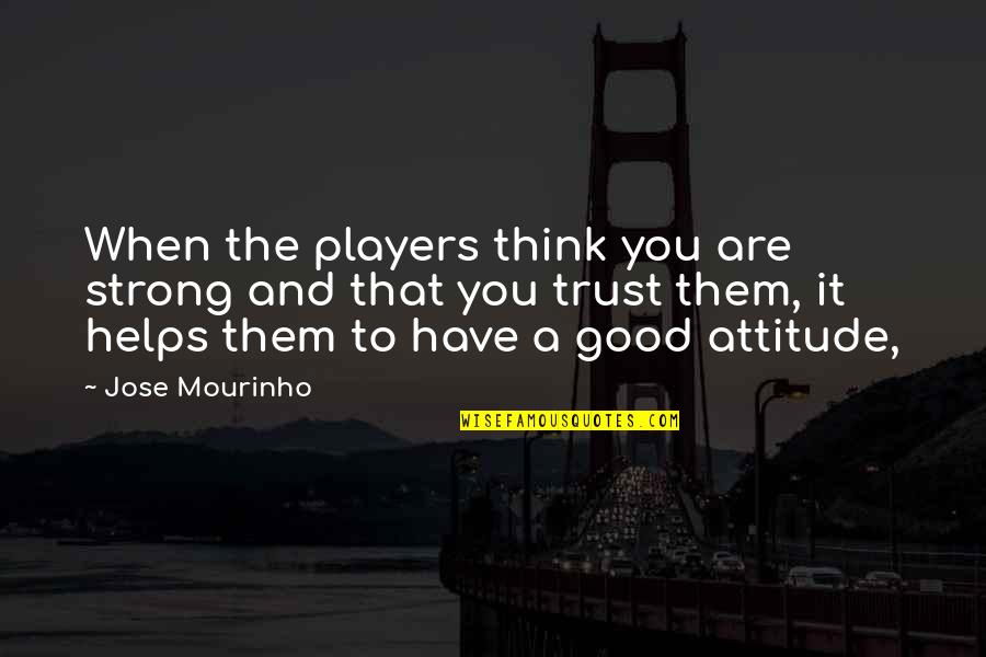 Attitude Is Not Good Quotes By Jose Mourinho: When the players think you are strong and