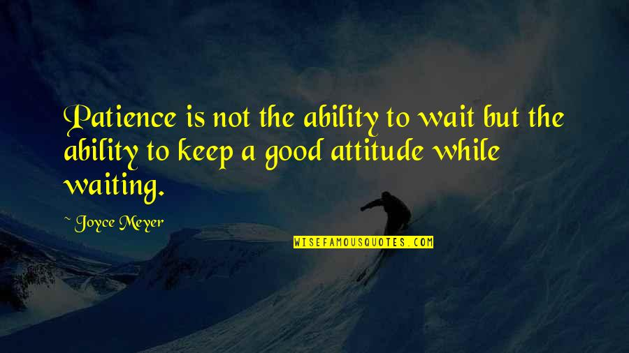 Attitude Is Not Good Quotes By Joyce Meyer: Patience is not the ability to wait but