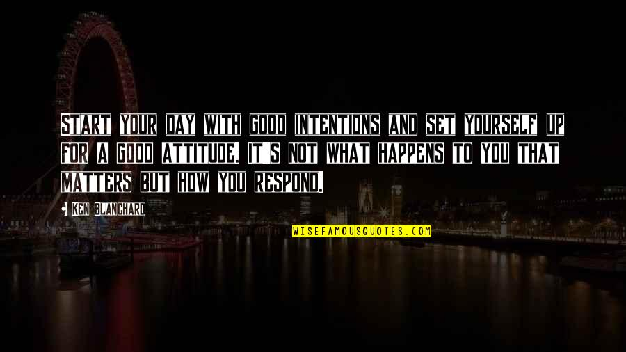 Attitude Is Not Good Quotes By Ken Blanchard: Start your day with good intentions and set