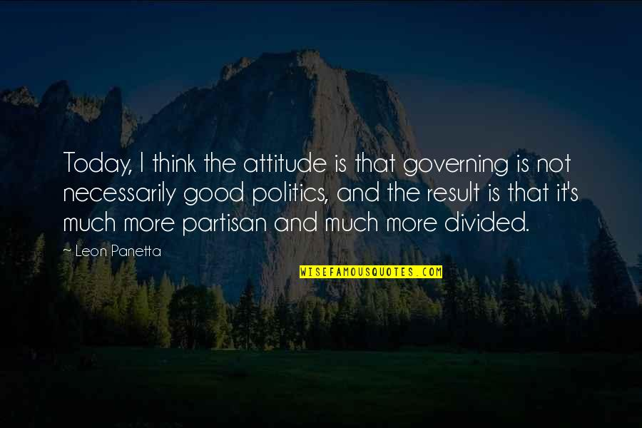 Attitude Is Not Good Quotes By Leon Panetta: Today, I think the attitude is that governing