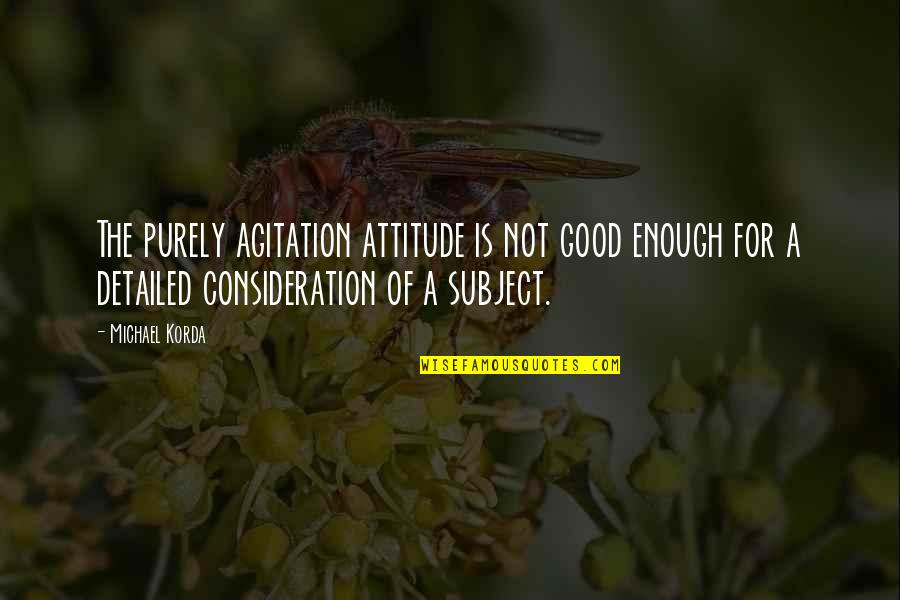 Attitude Is Not Good Quotes By Michael Korda: The purely agitation attitude is not good enough