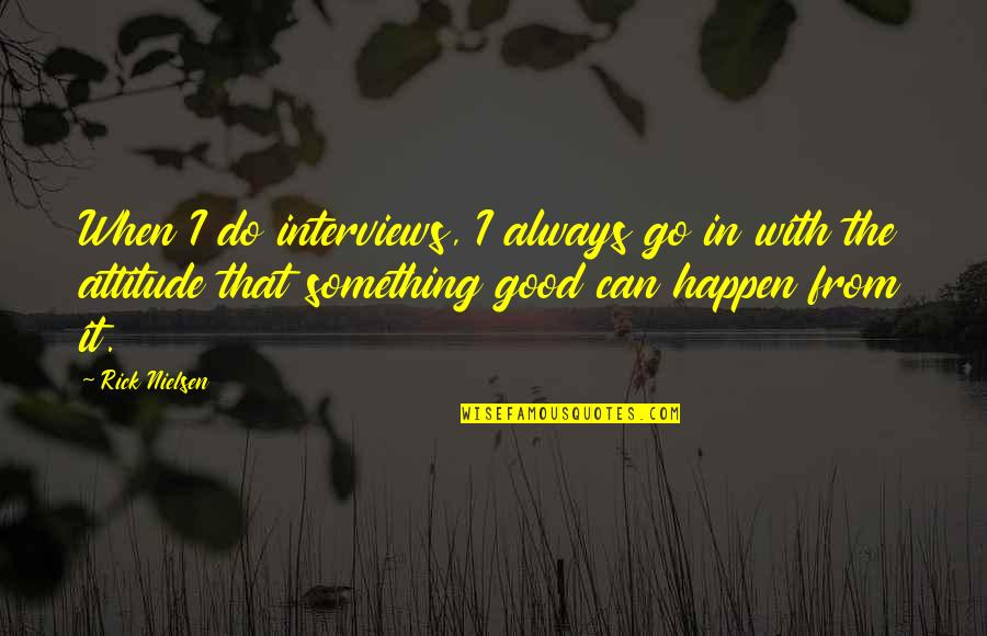 Attitude Is Not Good Quotes By Rick Nielsen: When I do interviews, I always go in