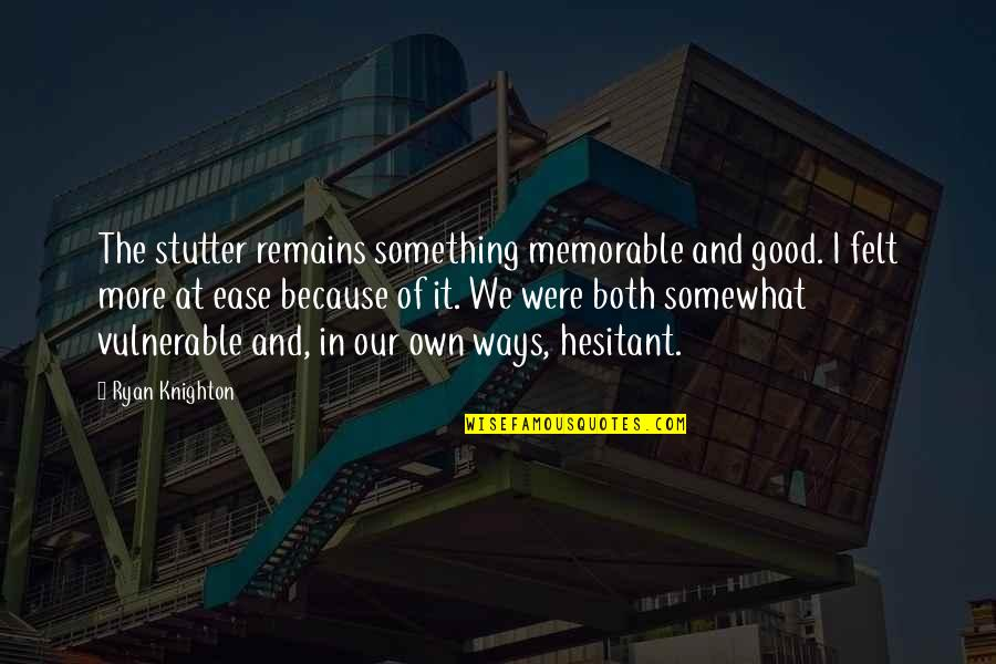Attitude Is Not Good Quotes By Ryan Knighton: The stutter remains something memorable and good. I