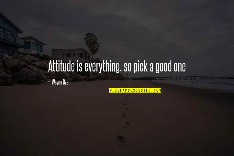 Attitude Is Not Good Quotes By Wayne Dyer: Attitude is everything, so pick a good one