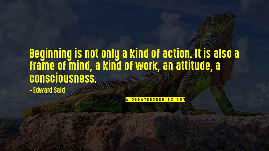 Attitude Kind Of Quotes By Edward Said: Beginning is not only a kind of action.