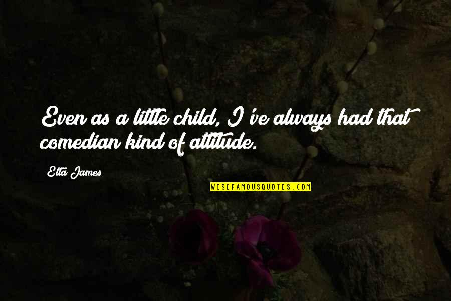 Attitude Kind Of Quotes By Etta James: Even as a little child, I've always had