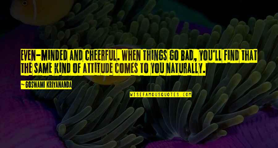 Attitude Kind Of Quotes By Goswami Kriyananda: Even-minded and cheerful. When things go bad, you'll