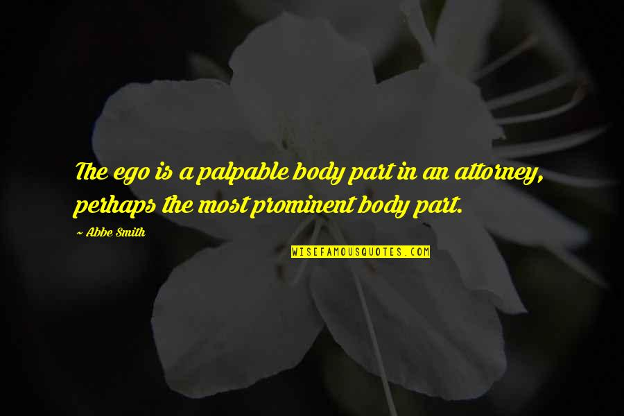 Attitudinally Quotes By Abbe Smith: The ego is a palpable body part in