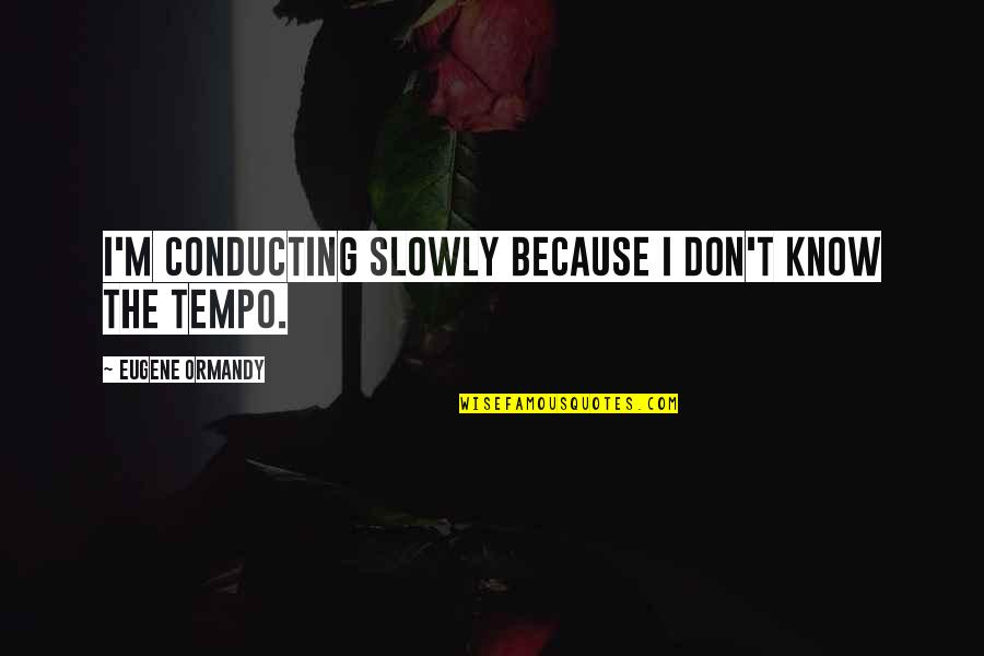 Attitudinally Quotes By Eugene Ormandy: I'm conducting slowly because I don't know the