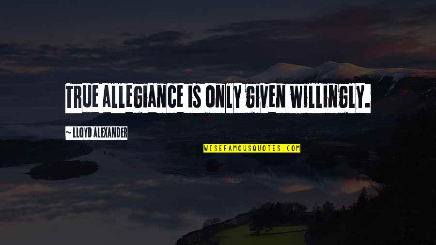 Attitudinally Quotes By Lloyd Alexander: True allegiance is only given willingly.