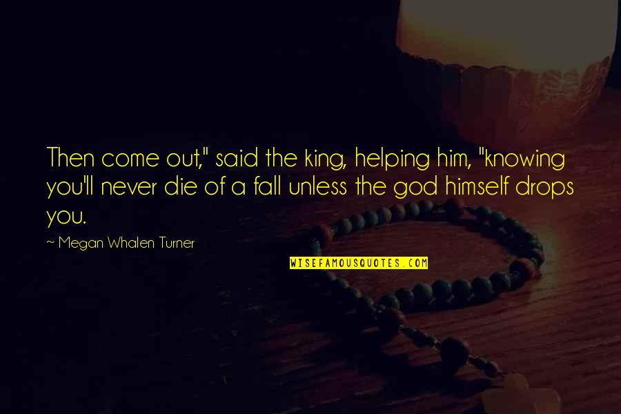 "Attolia's Quotes By Megan Whalen Turner: Then come out,"" said the king, helping him,"