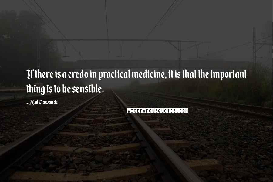 Atul Gawande quotes: If there is a credo in practical medicine, it is that the important thing is to be sensible.