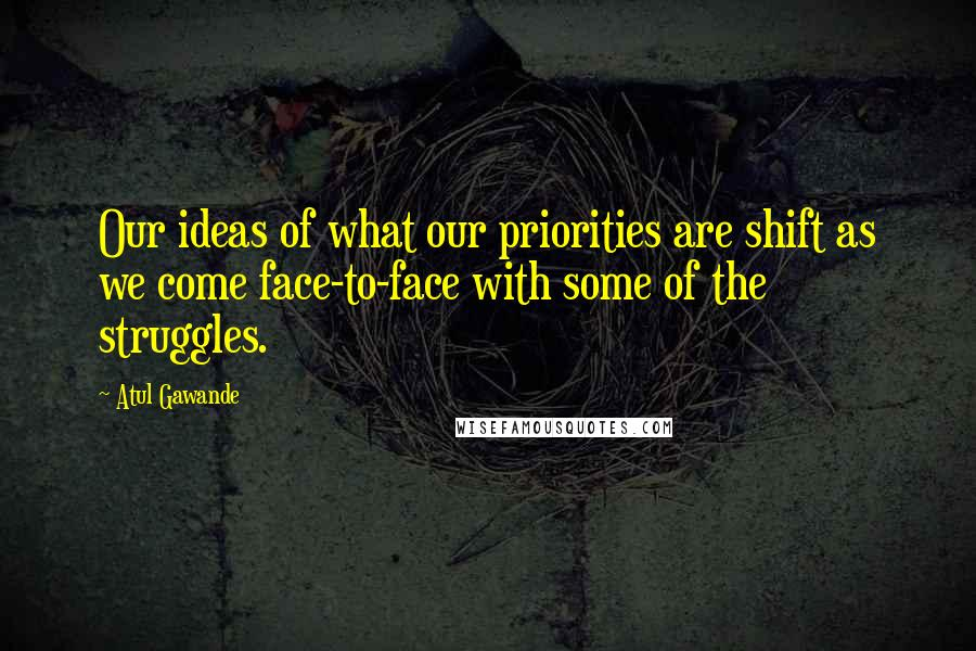 Atul Gawande quotes: Our ideas of what our priorities are shift as we come face-to-face with some of the struggles.