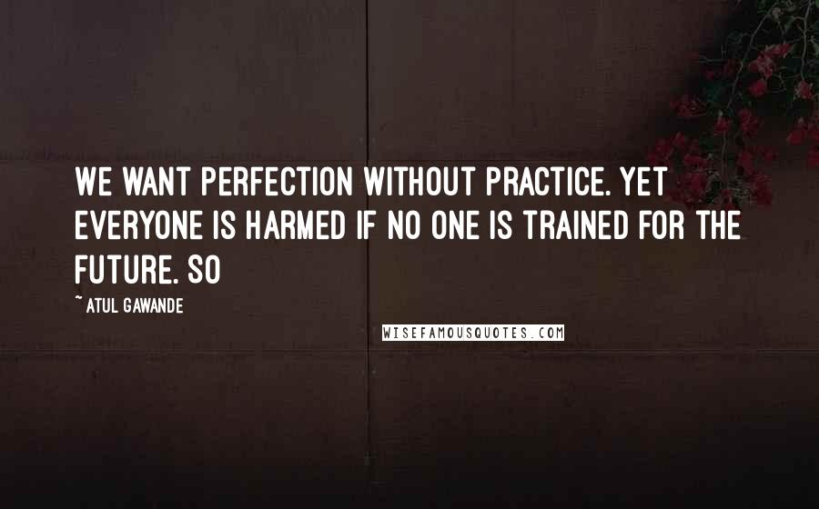 Atul Gawande quotes: We want perfection without practice. Yet everyone is harmed if no one is trained for the future. So