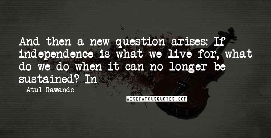 Atul Gawande quotes: And then a new question arises: If independence is what we live for, what do we do when it can no longer be sustained? In