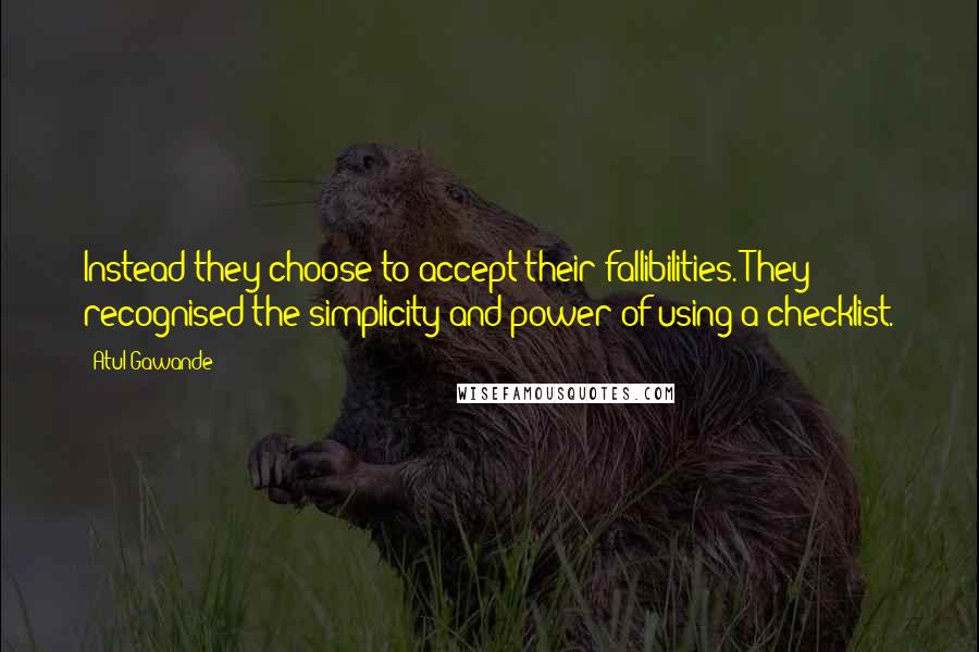 Atul Gawande quotes: Instead they choose to accept their fallibilities. They recognised the simplicity and power of using a checklist.