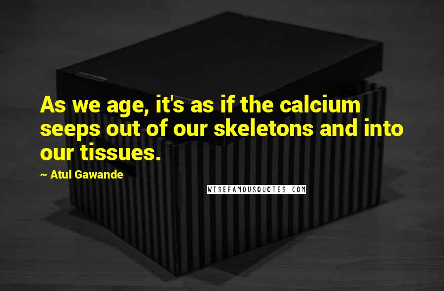 Atul Gawande quotes: As we age, it's as if the calcium seeps out of our skeletons and into our tissues.