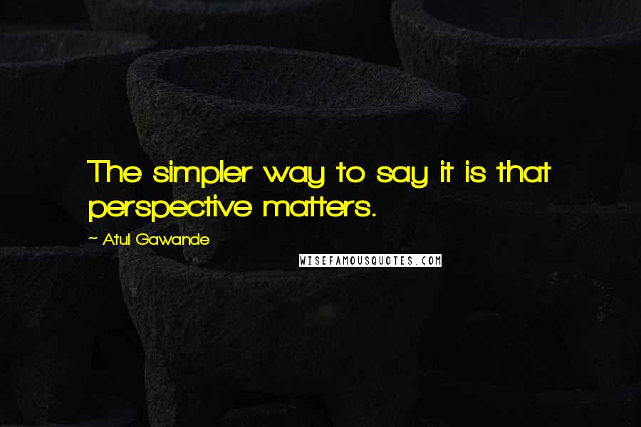 Atul Gawande quotes: The simpler way to say it is that perspective matters.