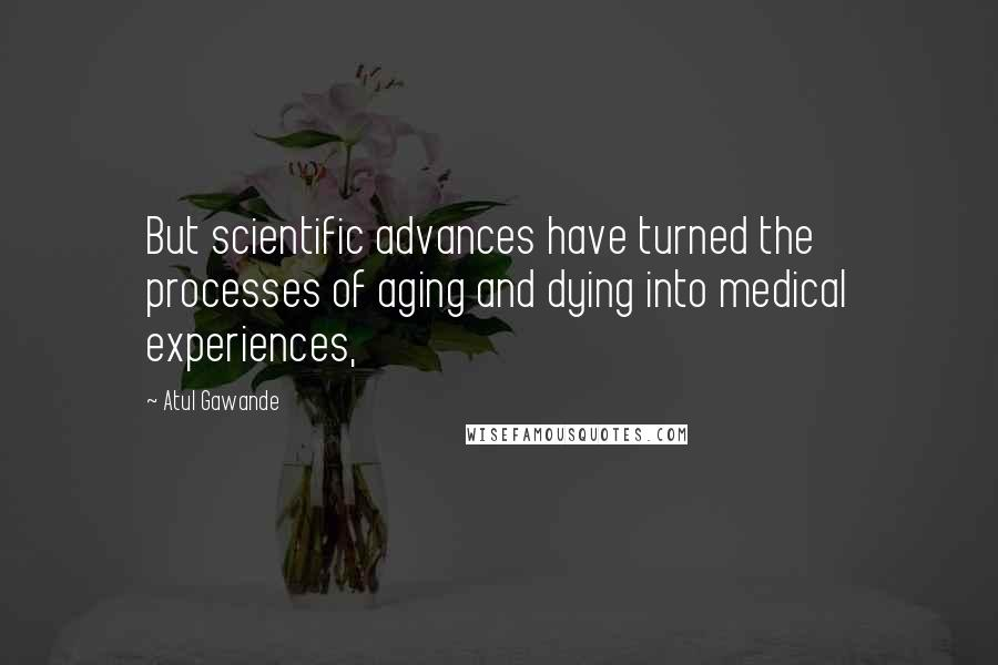 Atul Gawande quotes: But scientific advances have turned the processes of aging and dying into medical experiences,