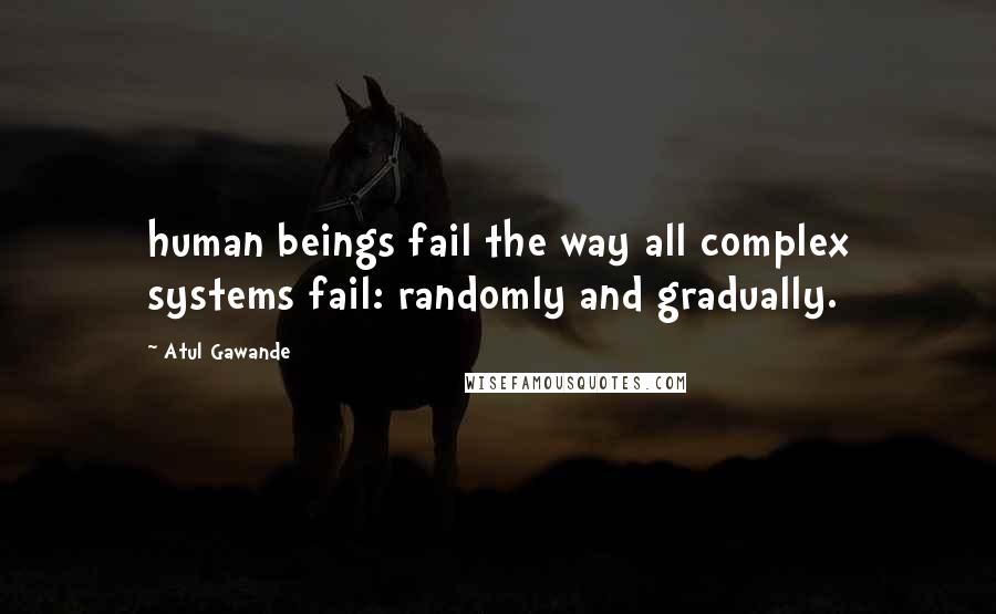 Atul Gawande quotes: human beings fail the way all complex systems fail: randomly and gradually.