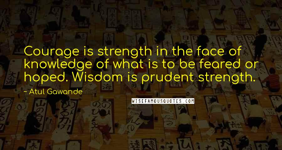 Atul Gawande quotes: Courage is strength in the face of knowledge of what is to be feared or hoped. Wisdom is prudent strength.
